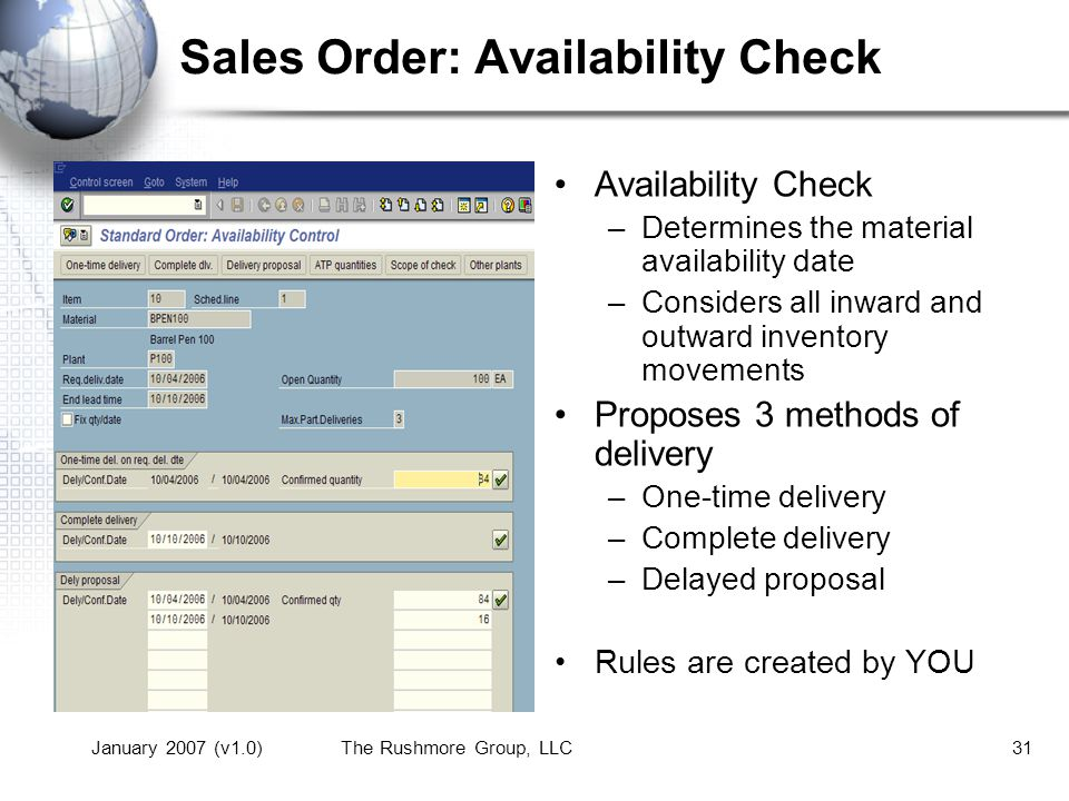 January 2007 (v1.0)The Rushmore Group, LLC31 Sales Order: Availability Check Availability Check –Determines the material availability date –Considers all inward and outward inventory movements Proposes 3 methods of delivery –One-time delivery –Complete delivery –Delayed proposal Rules are created by YOU