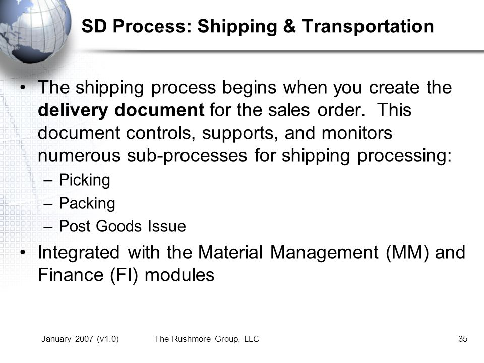 January 2007 (v1.0)The Rushmore Group, LLC35 SD Process: Shipping & Transportation The shipping process begins when you create the delivery document for the sales order.