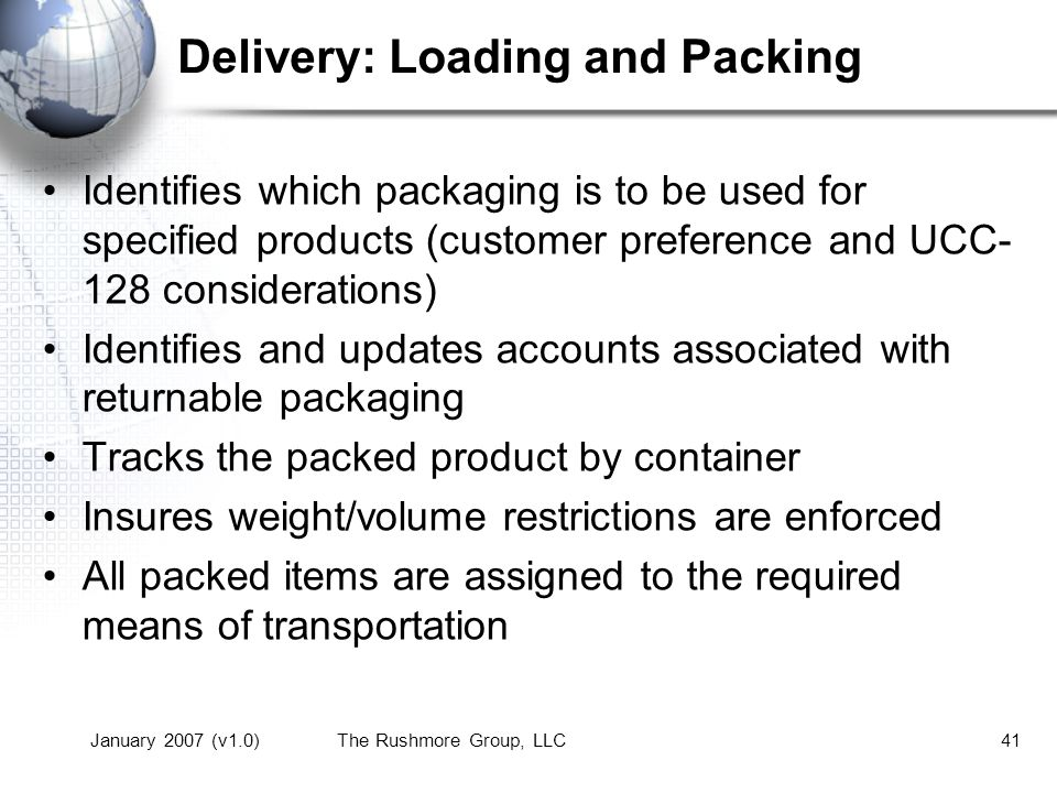 January 2007 (v1.0)The Rushmore Group, LLC41 Delivery: Loading and Packing Identifies which packaging is to be used for specified products (customer preference and UCC- 128 considerations) Identifies and updates accounts associated with returnable packaging Tracks the packed product by container Insures weight/volume restrictions are enforced All packed items are assigned to the required means of transportation