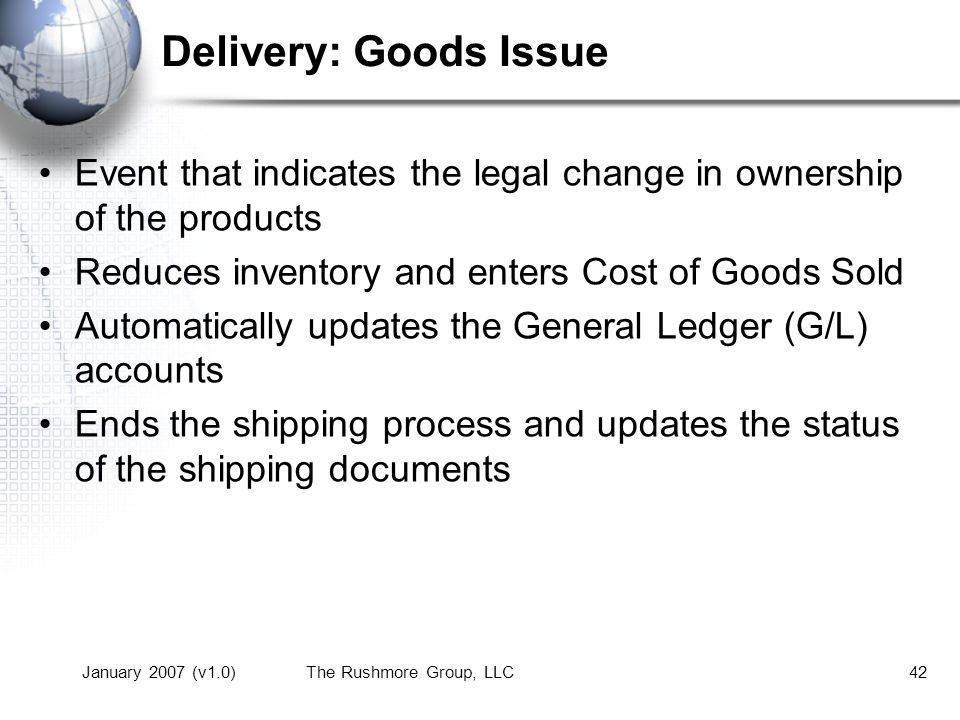 January 2007 (v1.0)The Rushmore Group, LLC42 Delivery: Goods Issue Event that indicates the legal change in ownership of the products Reduces inventory and enters Cost of Goods Sold Automatically updates the General Ledger (G/L) accounts Ends the shipping process and updates the status of the shipping documents