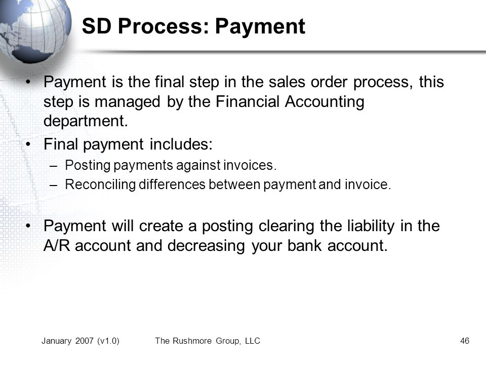 January 2007 (v1.0)The Rushmore Group, LLC46 SD Process: Payment Payment is the final step in the sales order process, this step is managed by the Financial Accounting department.