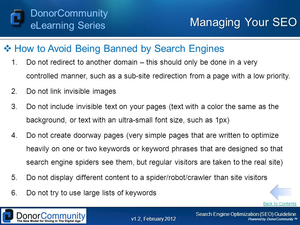 Search Engine Optimization (SEO) Guideline Powered by DonorCommunity TM DonorCommunity eLearning Series v1.2, February 2012  How to Avoid Being Banned by Search Engines 1.Do not redirect to another domain – this should only be done in a very controlled manner, such as a sub-site redirection from a page with a low priority.