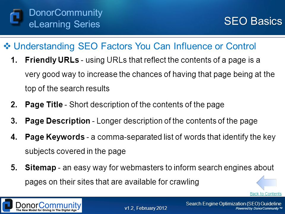 Search Engine Optimization (SEO) Guideline Powered by DonorCommunity TM DonorCommunity eLearning Series v1.2, February 2012  Understanding SEO Factors You Can Influence or Control 1.Friendly URLs - using URLs that reflect the contents of a page is a very good way to increase the chances of having that page being at the top of the search results 2.Page Title - Short description of the contents of the page 3.Page Description - Longer description of the contents of the page 4.Page Keywords - a comma-separated list of words that identify the key subjects covered in the page 5.Sitemap - an easy way for webmasters to inform search engines about pages on their sites that are available for crawling SEO Basics Back to Contents