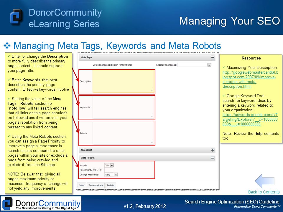 Search Engine Optimization (SEO) Guideline Powered by DonorCommunity TM DonorCommunity eLearning Series v1.2, February 2012  Managing Meta Tags, Keywords and Meta Robots Managing Your SEO Resources Maximizing Your Description:   logspot.com/2007/09/improve- snippets-with-meta- description.html   logspot.com/2007/09/improve- snippets-with-meta- description.html Google Keyword Tool - search for keyword ideas by entering a keyword related to your organization:   argeting/Explorer __c= &__u= argeting/Explorer __c= &__u= Note: Review the Help contents too.