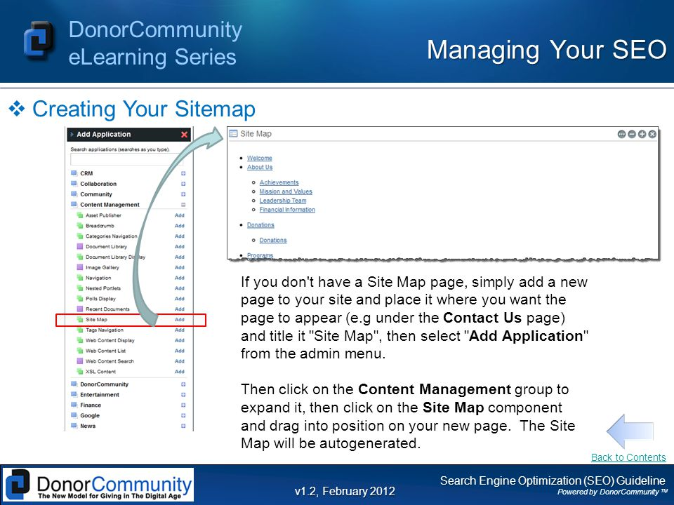 Search Engine Optimization (SEO) Guideline Powered by DonorCommunity TM DonorCommunity eLearning Series v1.2, February 2012  Creating Your Sitemap Managing Your SEO If you don t have a Site Map page, simply add a new page to your site and place it where you want the page to appear (e.g under the Contact Us page) and title it Site Map , then select Add Application from the admin menu.