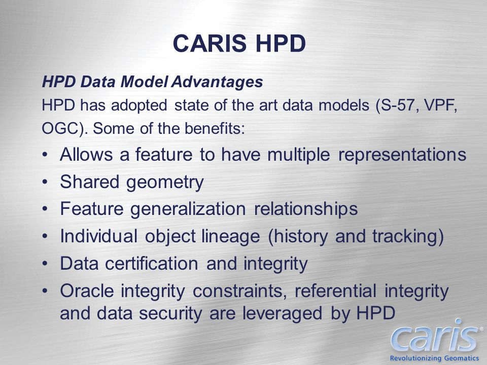 CARIS HPD HPD Data Model Advantages HPD has adopted state of the art data models (S-57, VPF, OGC). Some of the benefits: Allows a feature to have mult