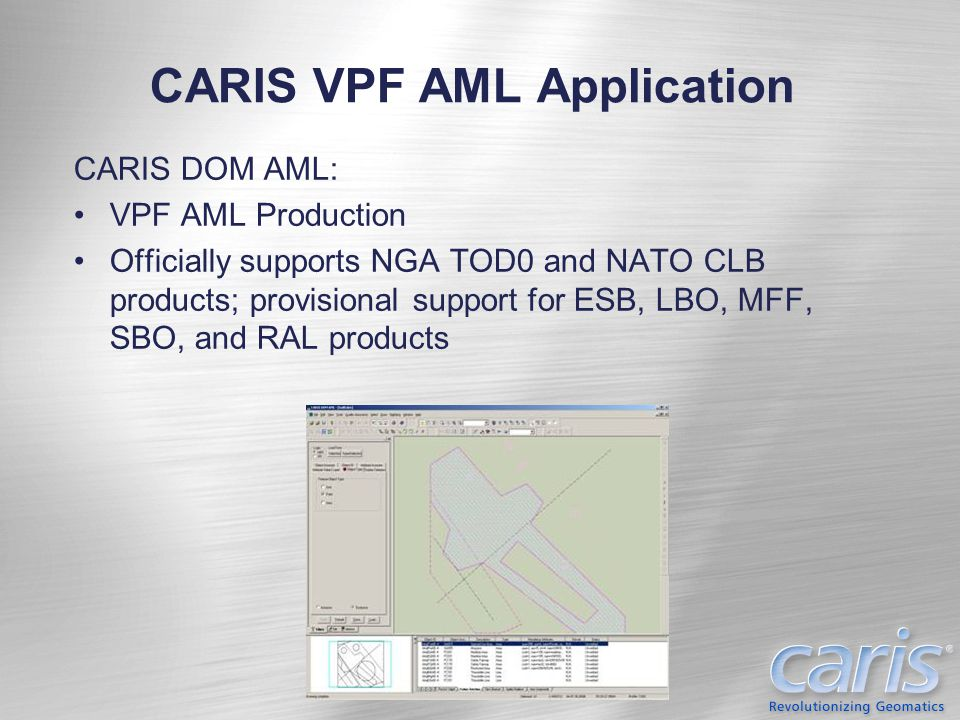 Agencies using CARIS AML Production Tools North America: Canada: Department of National Defence –HOM AML US: Naval Oceanographic Office –HOM AML and DOM AML Europe: Belgium: Mine Warfare Data Centre –HOM AML Denmark: Royal Danish Administration of Navigation and Hydrography –HOM AML Estonia: Estonian Defence Forces –HOM AML France: E.P.S.H.O.M.