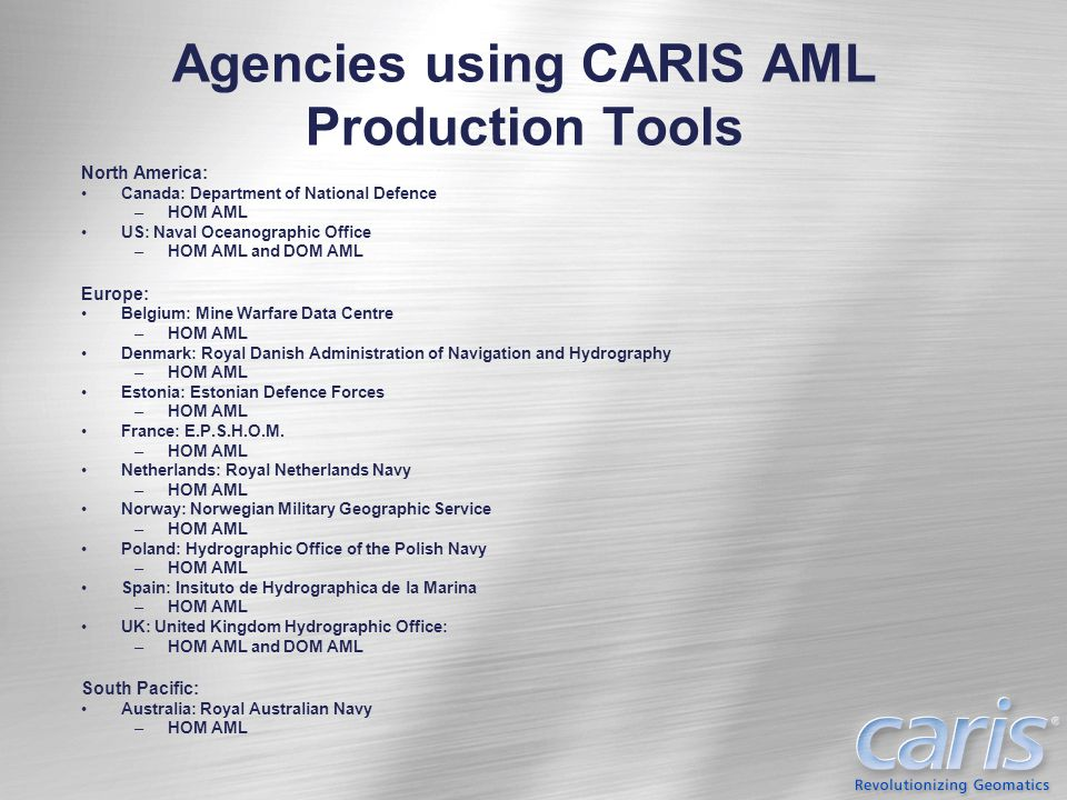 Agencies using CARIS AML Production Tools North America: Canada: Department of National Defence –HOM AML US: Naval Oceanographic Office –HOM AML and D