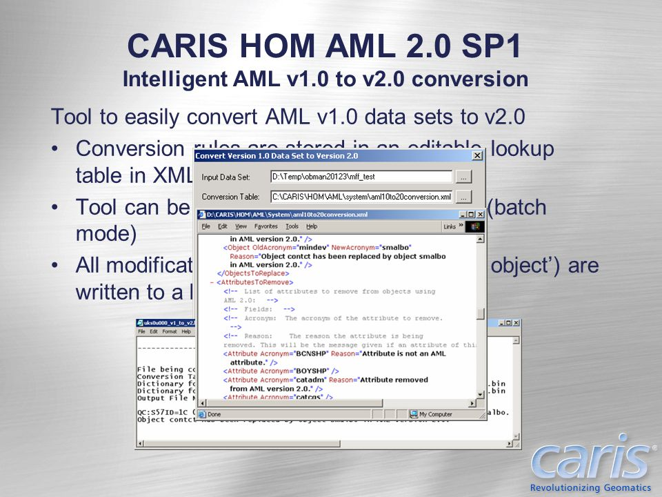 CARIS HOM AML 2.0 SP1 Enhanced Object Import Utility Import geometry (point, line, area) and attribution from ESRI SHP files Transform coordinates in input data 'on-the-fly' during import Users specify the coordinate system for the input data set.