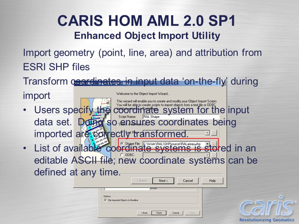 CARIS HOM AML 2.0 SP1 Enhanced Object Import Utility Import geometry (point, line, area) and attribution from ESRI SHP files Transform coordinates in