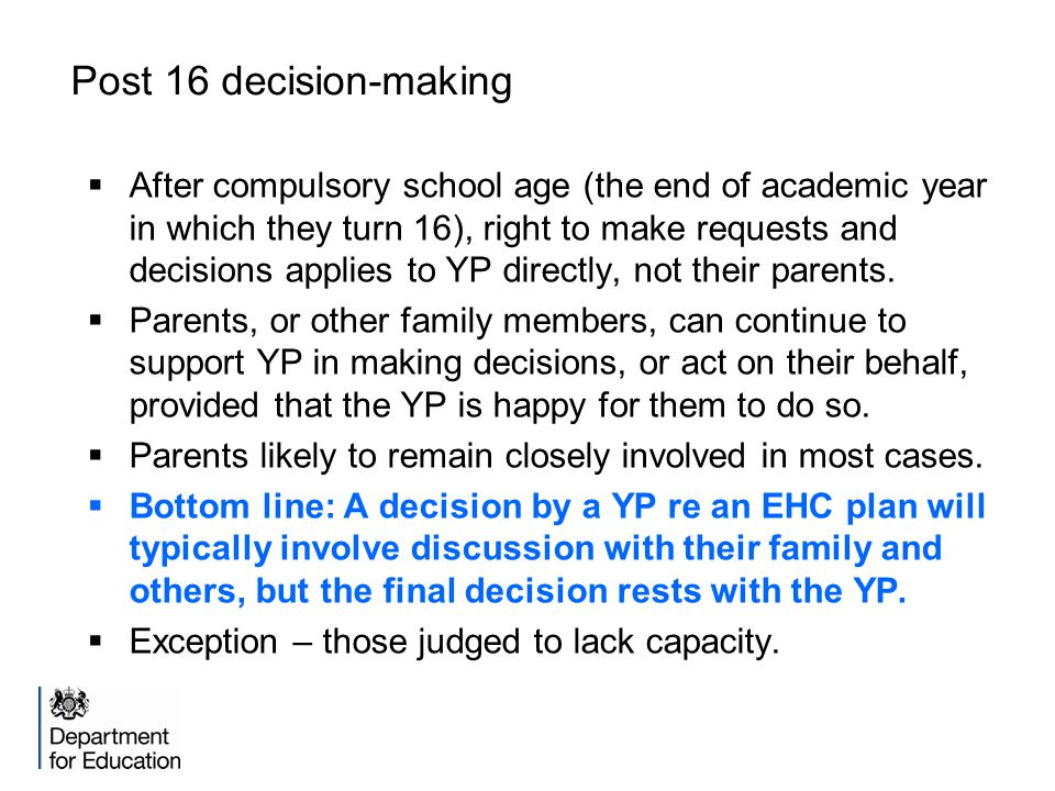 Post 16 decision-making  After compulsory school age (the end of academic year in which they turn 16), right to make requests and decisions applies t