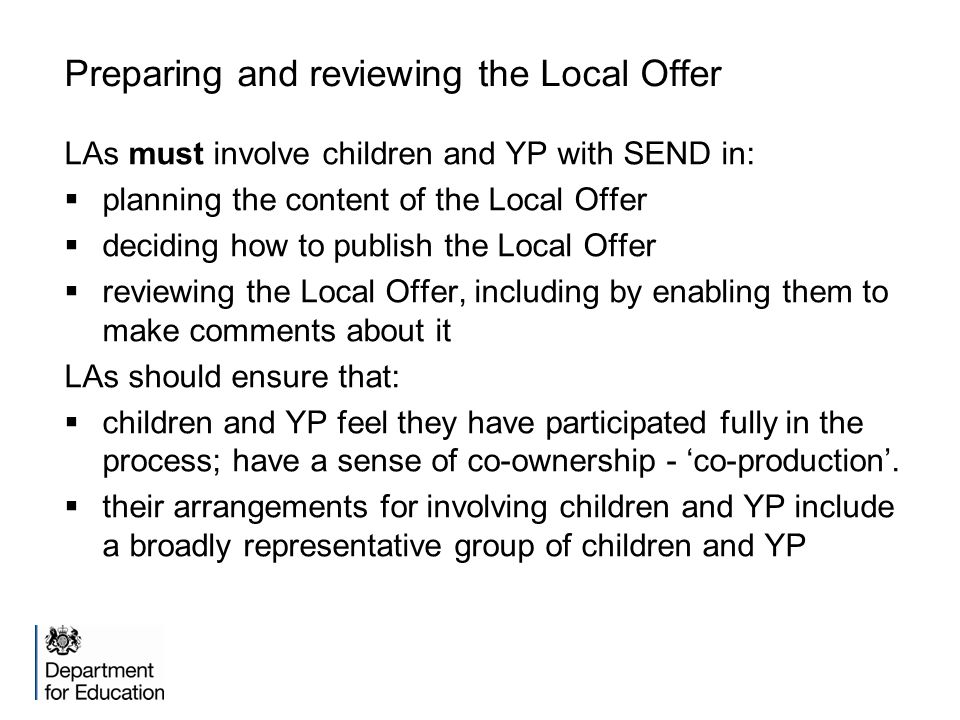 Preparing and reviewing the Local Offer LAs must involve children and YP with SEND in:  planning the content of the Local Offer  deciding how to pub