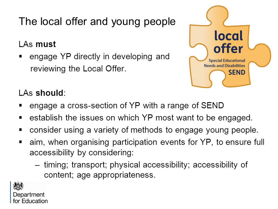 The local offer and young people LAs must  engage YP directly in developing and reviewing the Local Offer. LAs should:  engage a cross-section of YP