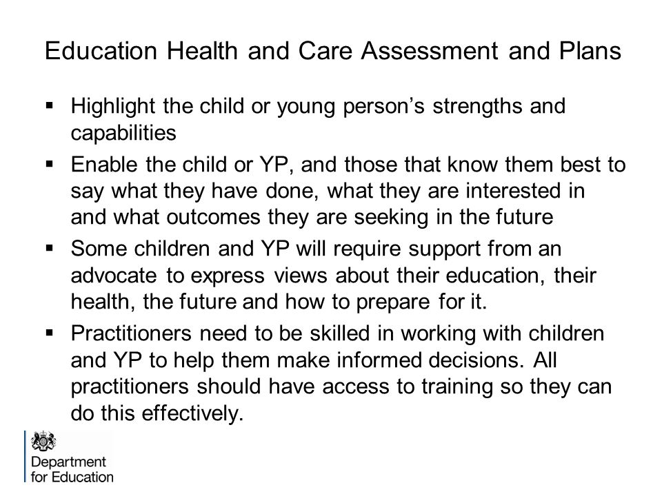 Education Health and Care Assessment and Plans  Highlight the child or young person's strengths and capabilities  Enable the child or YP, and those