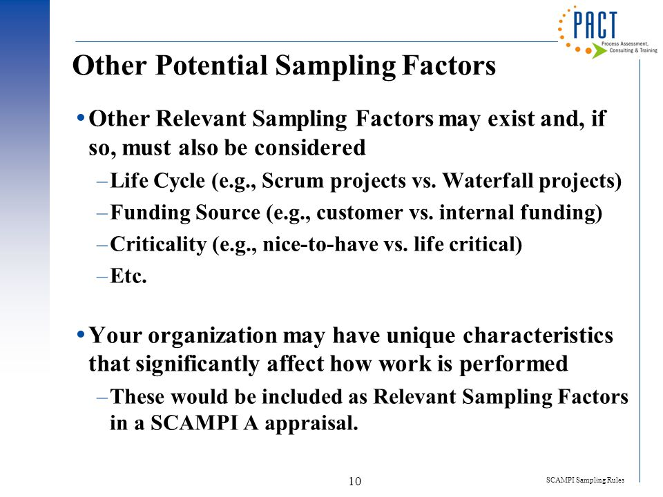 SCAMPI Sampling Rules 10 Other Potential Sampling Factors  Other Relevant Sampling Factors may exist and, if so, must also be considered –Life Cycle