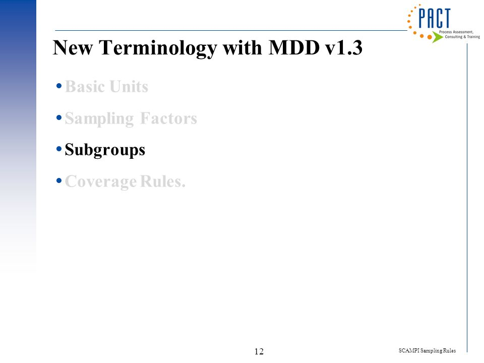 SCAMPI Sampling Rules 12 New Terminology with MDD v1.3  Basic Units  Sampling Factors  Subgroups  Coverage Rules.