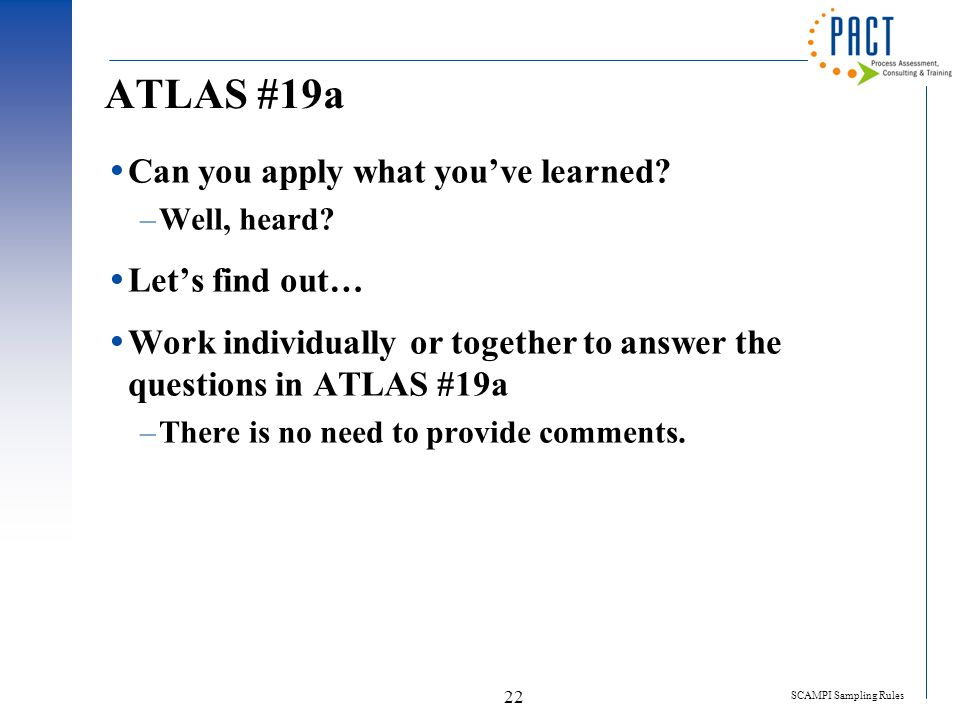 SCAMPI Sampling Rules 22 ATLAS #19a  Can you apply what you've learned? –Well, heard?  Let's find out…  Work individually or together to answer the
