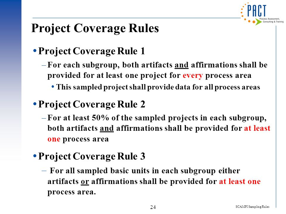 SCAMPI Sampling Rules 24 Project Coverage Rules  Project Coverage Rule 1 –For each subgroup, both artifacts and affirmations shall be provided for at