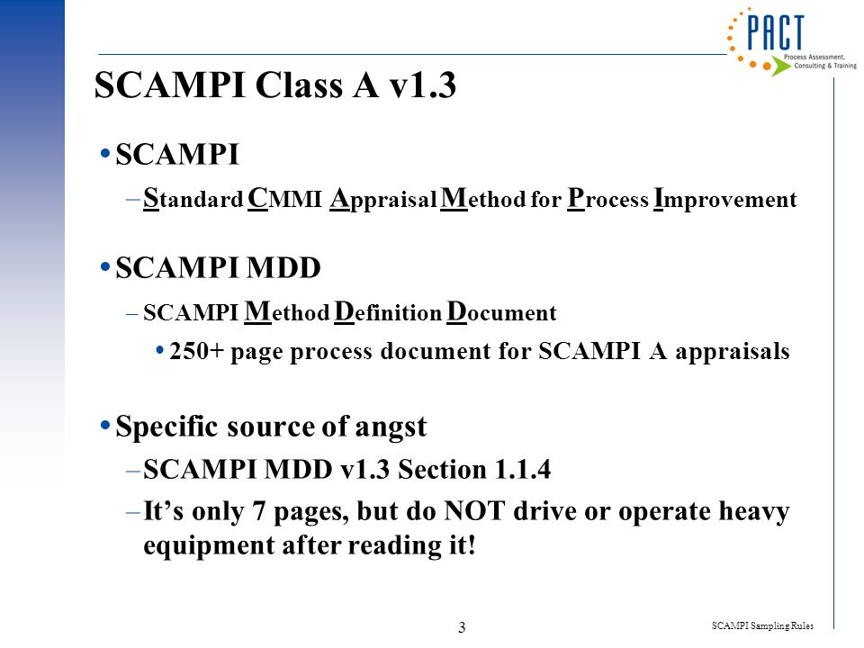SCAMPI Sampling Rules 3 SCAMPI Class A v1.3  SCAMPI –S tandard C MMI A ppraisal M ethod for P rocess I mprovement  SCAMPI MDD –SCAMPI M ethod D efinition D ocument  250+ page process document for SCAMPI A appraisals  Specific source of angst –SCAMPI MDD v1.3 Section 1.1.4 –It's only 7 pages, but do NOT drive or operate heavy equipment after reading it!