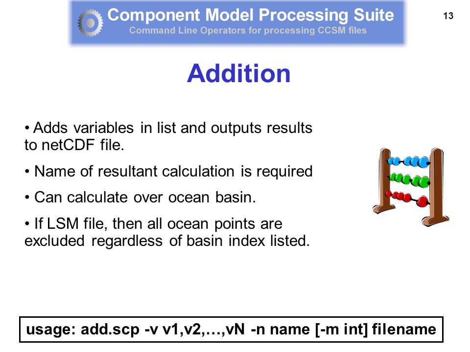 13 Adds variables in list and outputs results to netCDF file. Name of resultant calculation is required Can calculate over ocean basin. If LSM file, t