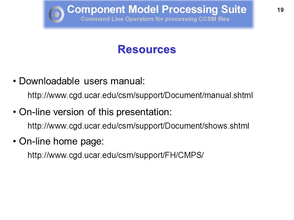 19 Resources Downloadable users manual: http://www.cgd.ucar.edu/csm/support/Document/manual.shtml On-line version of this presentation: http://www.cgd