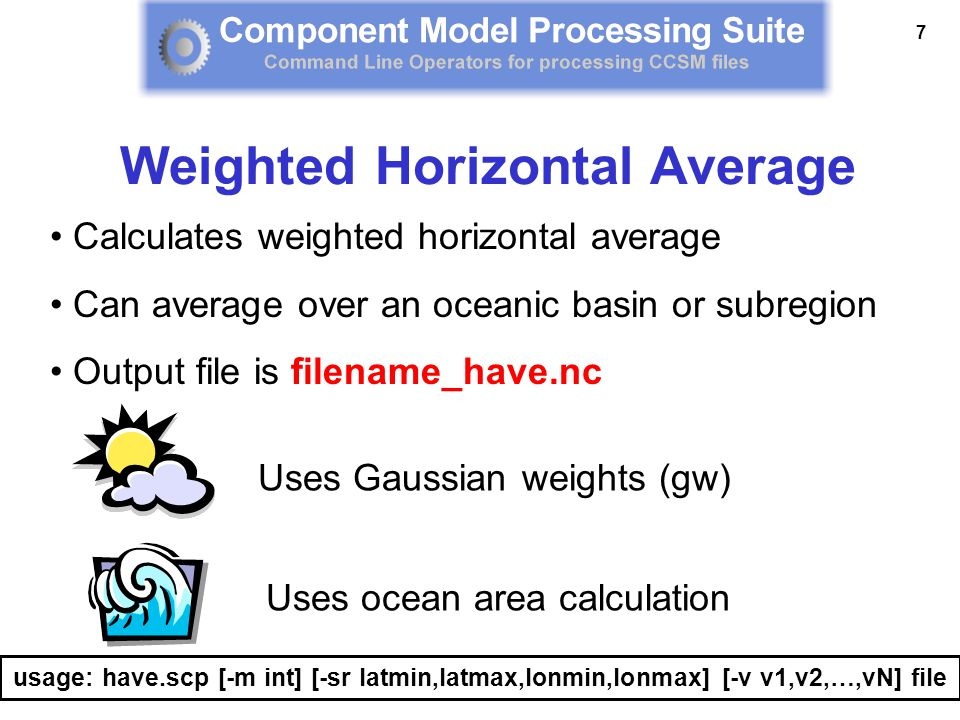 7 Calculates weighted horizontal average Can average over an oceanic basin or subregion Output file is filename_have.nc usage: have.scp [-m int] [-sr