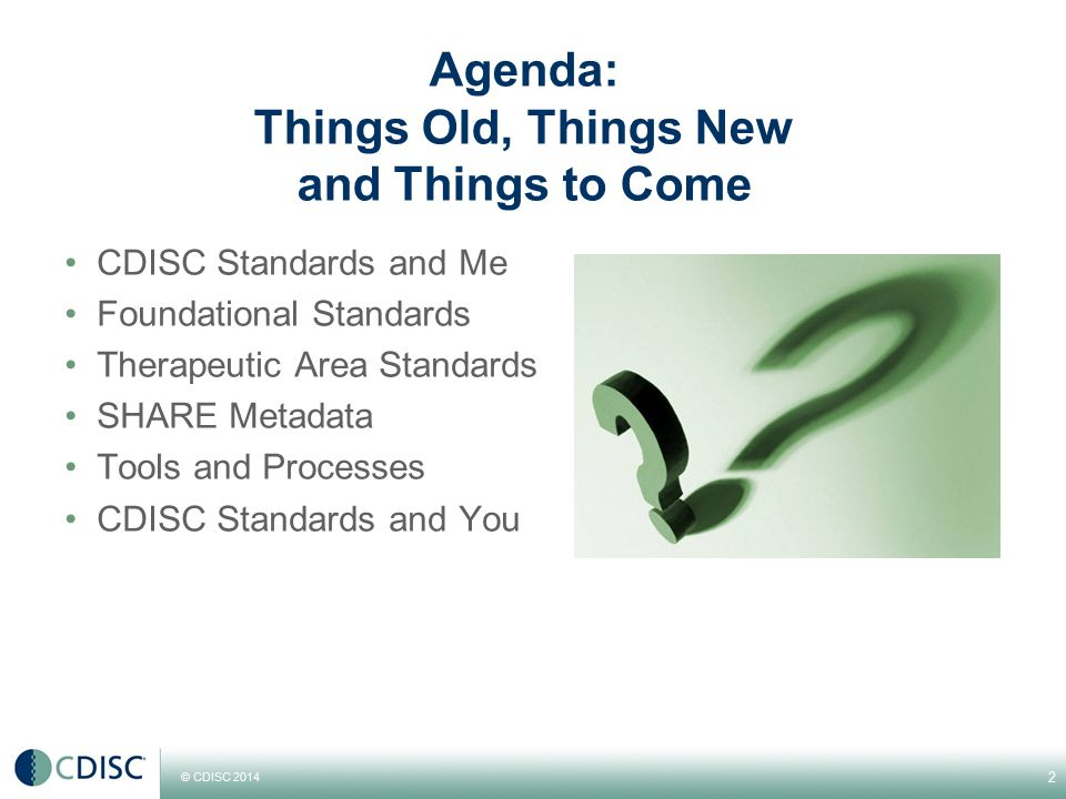 © CDISC 2014 Agenda: Things Old, Things New and Things to Come CDISC Standards and Me Foundational Standards Therapeutic Area Standards SHARE Metadata