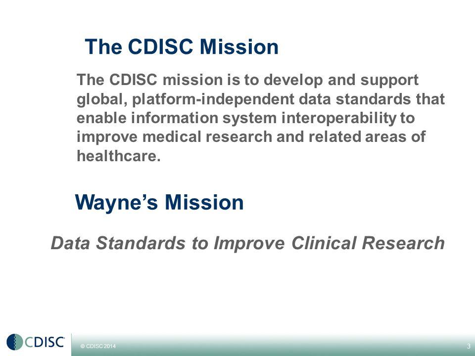© CDISC 2014 The CDISC Mission The CDISC mission is to develop and support global, platform-independent data standards that enable information system