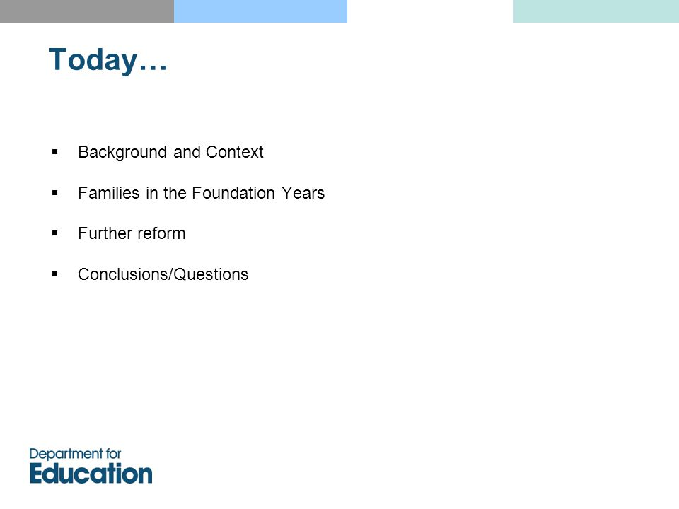 Background and Context  Families in the Foundation Years  Further reform  Conclusions/Questions Today…