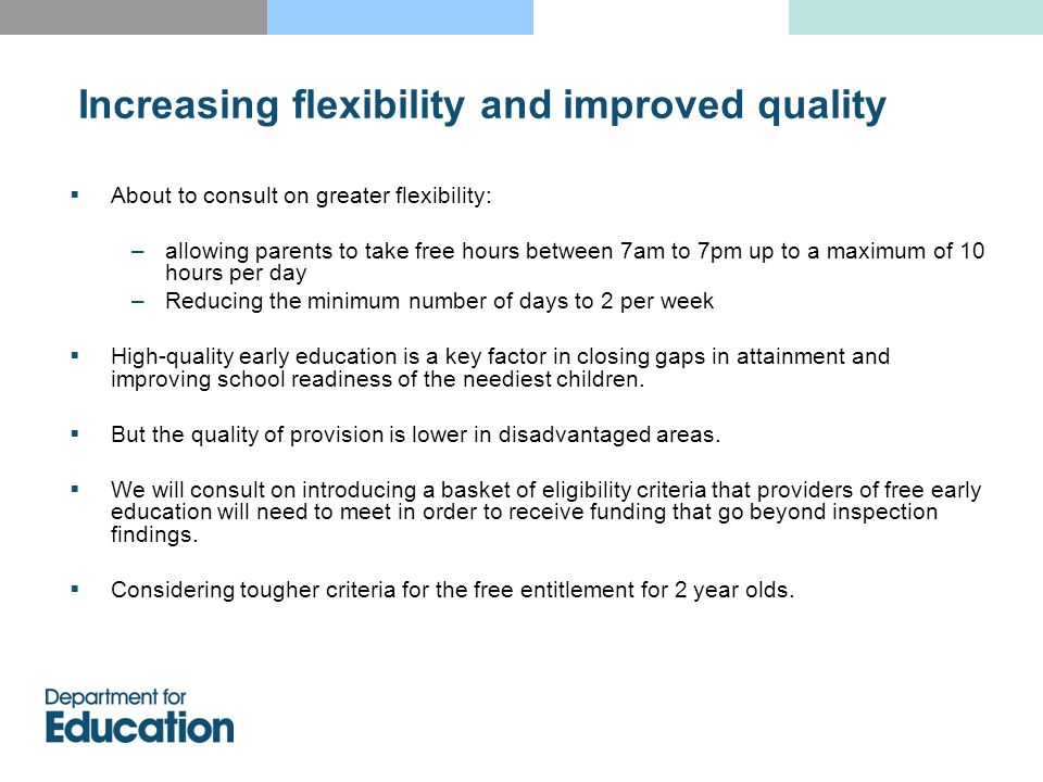  About to consult on greater flexibility: –allowing parents to take free hours between 7am to 7pm up to a maximum of 10 hours per day –Reducing the minimum number of days to 2 per week  High-quality early education is a key factor in closing gaps in attainment and improving school readiness of the neediest children.