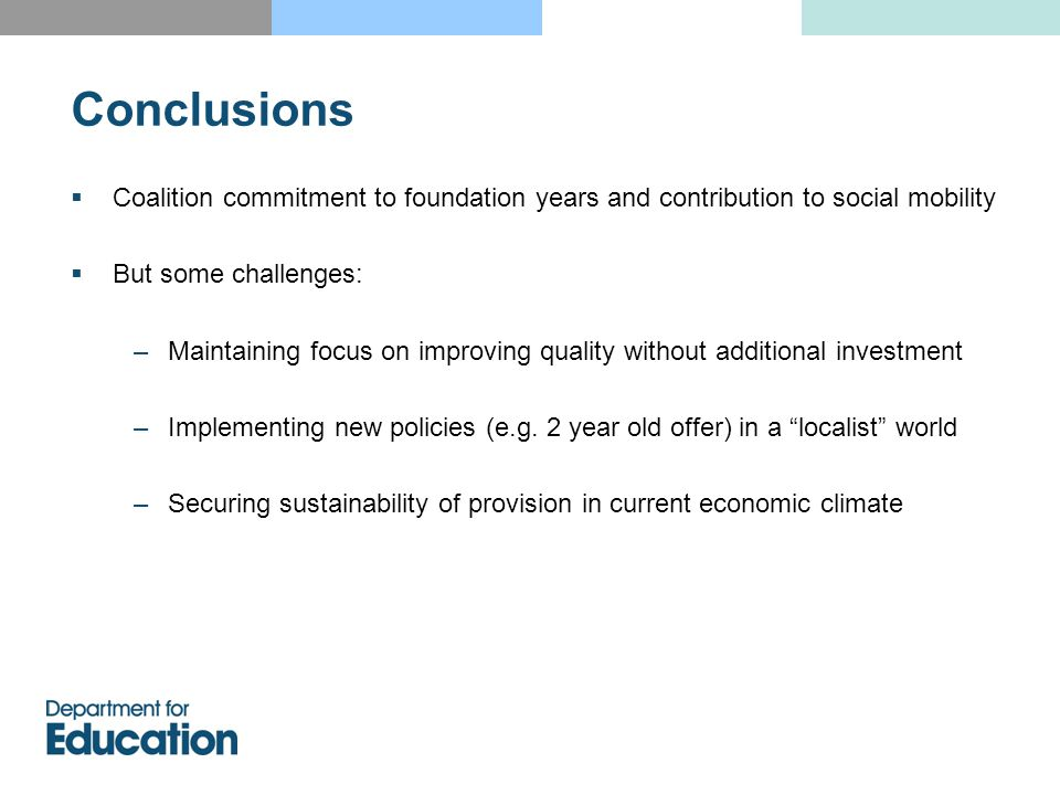 Coalition commitment to foundation years and contribution to social mobility  But some challenges: –Maintaining focus on improving quality without additional investment –Implementing new policies (e.g.