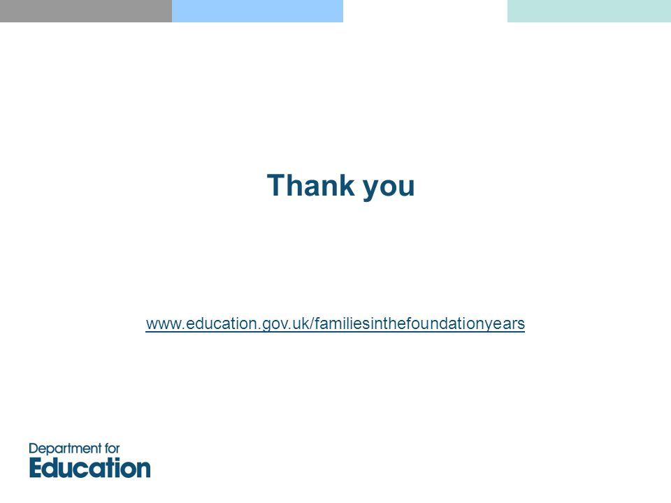 Thank you www.education.gov.uk/familiesinthefoundationyears