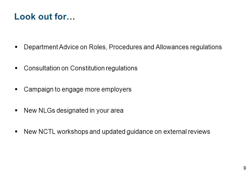 Look out for…  Department Advice on Roles, Procedures and Allowances regulations  Consultation on Constitution regulations  Campaign to engage more employers  New NLGs designated in your area  New NCTL workshops and updated guidance on external reviews 9