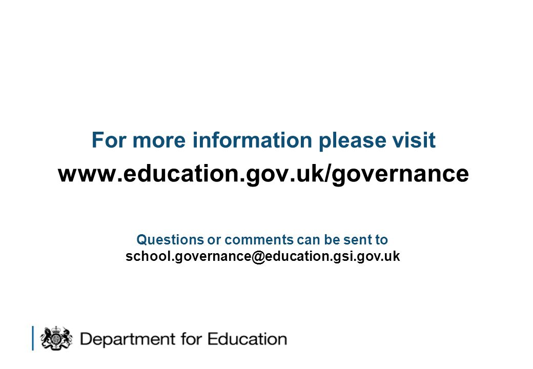 For more information please visit www.education.gov.uk/governance Questions or comments can be sent to school.governance@education.gsi.gov.uk