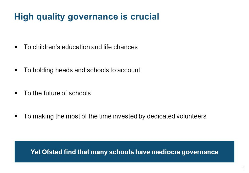 High quality governance is crucial  To children's education and life chances  To holding heads and schools to account  To the future of schools  To making the most of the time invested by dedicated volunteers 1 Yet Ofsted find that many schools have mediocre governance