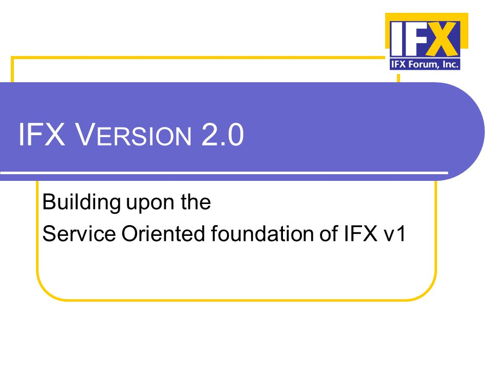 IFX V ERSION 2.0 Building upon the Service Oriented foundation of IFX v1