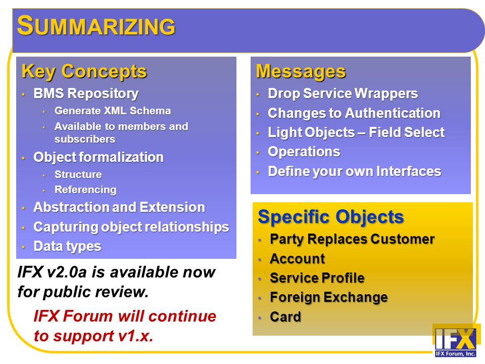 S UMMARIZING Specific Objects Party Replaces Customer Party Replaces Customer Account Account Service Profile Service Profile Foreign Exchange Foreign Exchange Card Card Key Concepts BMS Repository BMS Repository Generate XML Schema Generate XML Schema Available to members and subscribers Available to members and subscribers Object formalization Object formalization Structure Structure Referencing Referencing Abstraction and Extension Abstraction and Extension Capturing object relationships Capturing object relationships Data types Data typesMessages Drop Service Wrappers Drop Service Wrappers Changes to Authentication Changes to Authentication Light Objects – Field Select Light Objects – Field Select Operations Operations Define your own Interfaces Define your own Interfaces IFX Forum will continue to support v1.x.