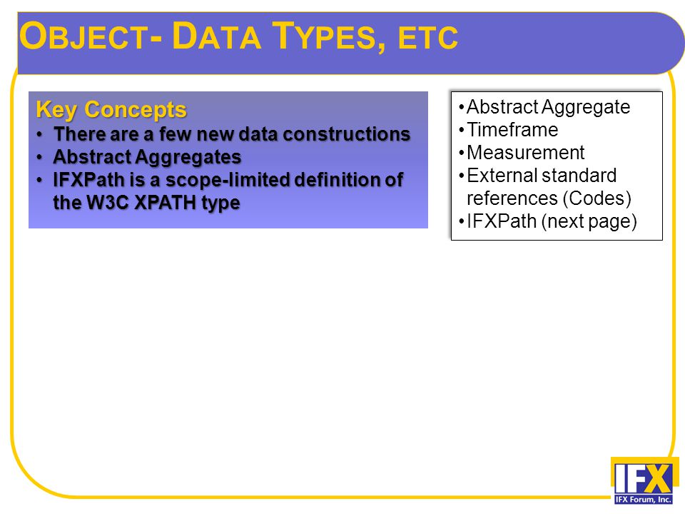 O BJECT - D ATA T YPES, ETC Key Concepts There are a few new data constructionsThere are a few new data constructions Abstract AggregatesAbstract Aggregates IFXPath is a scope-limited definition of the W3C XPATH typeIFXPath is a scope-limited definition of the W3C XPATH type Abstract Aggregate Timeframe Measurement External standard references (Codes) IFXPath (next page) Abstract Aggregate Timeframe Measurement External standard references (Codes) IFXPath (next page)