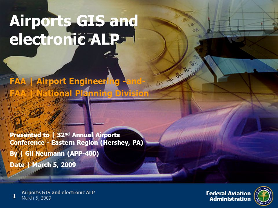 1 Federal Aviation Administration Airports GIS and electronic ALP March 5, 2009 FAA | Airport Engineering -and- FAA | National Planning Division Airports GIS and electronic ALP Presented to | 32 nd Annual Airports Conference - Eastern Region (Hershey, PA) By | Gil Neumann (APP-400) Date | March 5, 2009