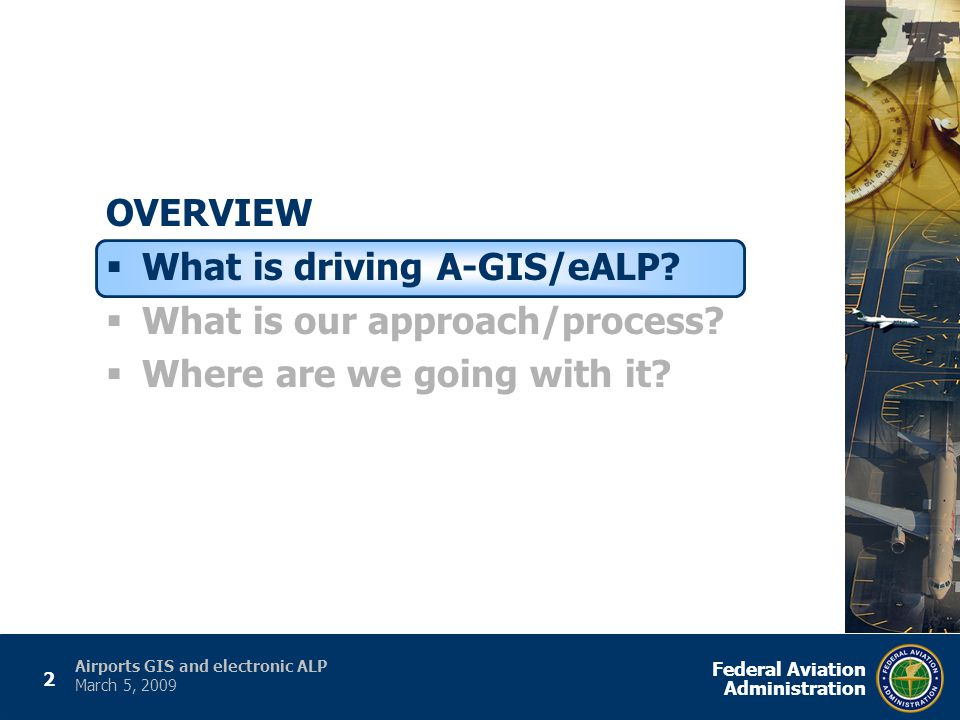 2 Federal Aviation Administration Airports GIS and electronic ALP March 5, 2009 OVERVIEW  What is driving A-GIS/eALP.