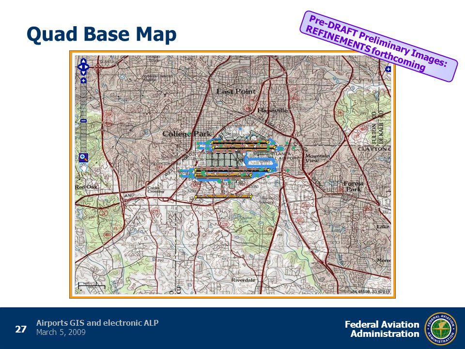 27 Federal Aviation Administration Airports GIS and electronic ALP March 5, 2009 Quad Base Map Pre-DRAFT Preliminary Images: REFINEMENTS forthcoming