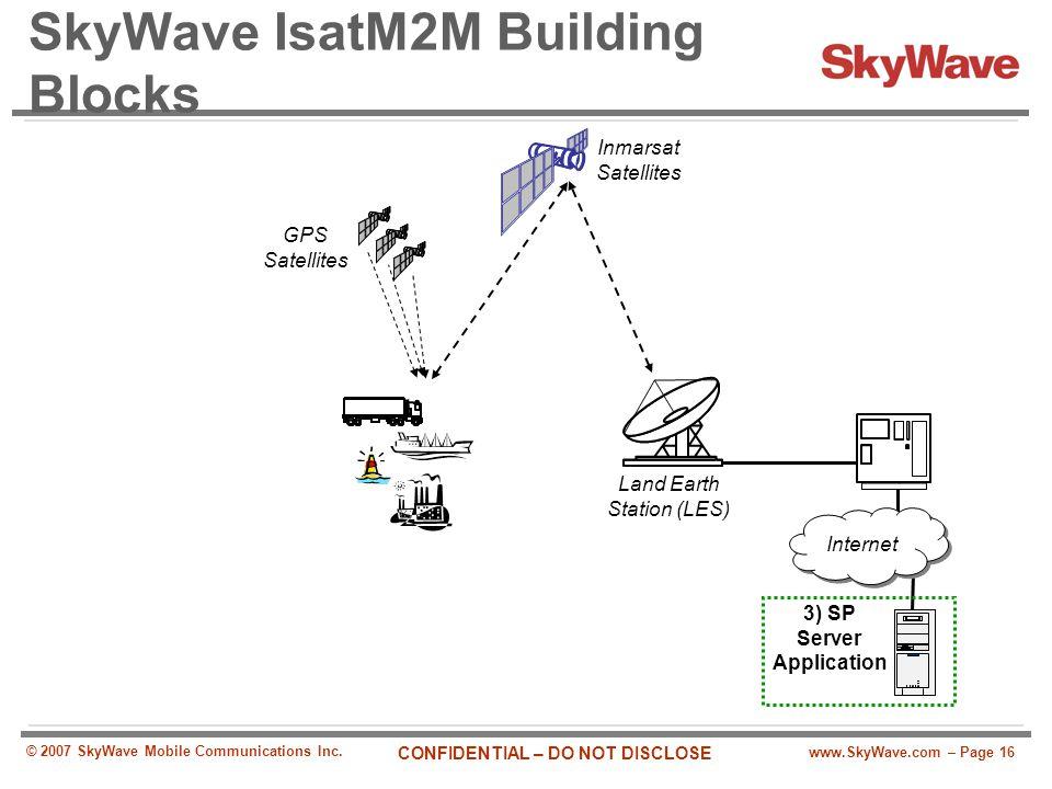 www.SkyWave.com – Page 16 CONFIDENTIAL – DO NOT DISCLOSE © 2007 SkyWave Mobile Communications Inc. SkyWave IsatM2M Building Blocks Land Earth Station