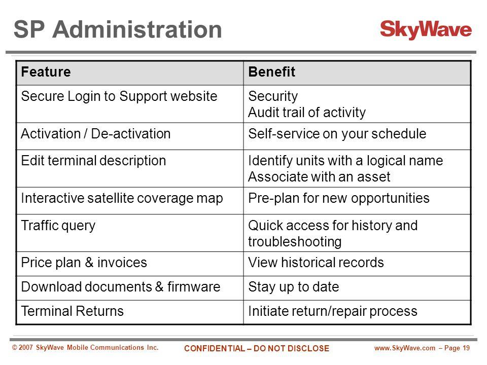 www.SkyWave.com – Page 19 CONFIDENTIAL – DO NOT DISCLOSE © 2007 SkyWave Mobile Communications Inc. SP Administration FeatureBenefit Secure Login to Su