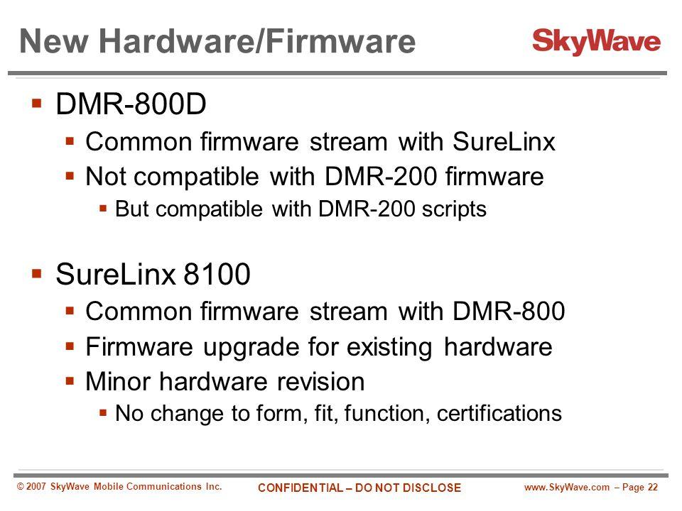 www.SkyWave.com – Page 22 CONFIDENTIAL – DO NOT DISCLOSE © 2007 SkyWave Mobile Communications Inc. New Hardware/Firmware  DMR-800D  Common firmware