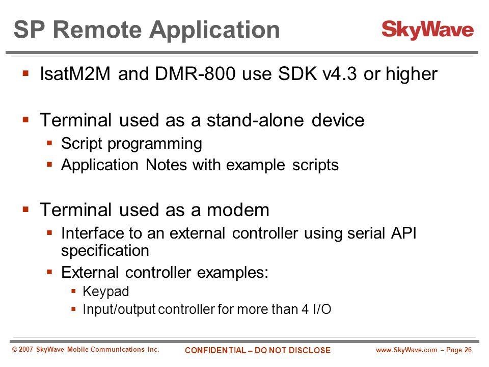 www.SkyWave.com – Page 26 CONFIDENTIAL – DO NOT DISCLOSE © 2007 SkyWave Mobile Communications Inc. SP Remote Application  IsatM2M and DMR-800 use SDK