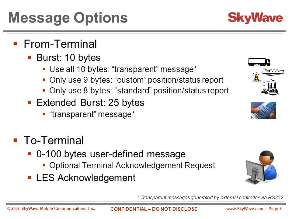 www.SkyWave.com – Page 6 CONFIDENTIAL – DO NOT DISCLOSE © 2007 SkyWave Mobile Communications Inc. Message Options  From-Terminal  Burst: 10 bytes 
