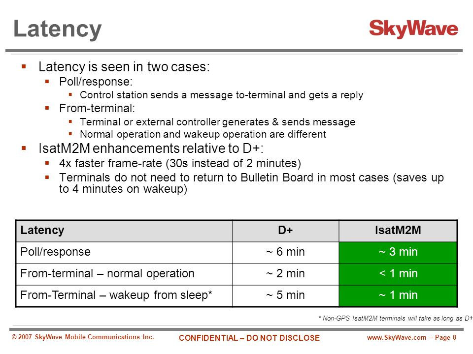 www.SkyWave.com – Page 8 CONFIDENTIAL – DO NOT DISCLOSE © 2007 SkyWave Mobile Communications Inc. Latency  Latency is seen in two cases:  Poll/respo