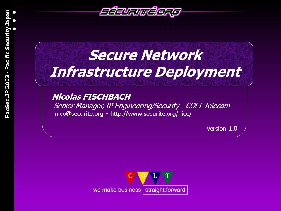 © 2003 Nicolas FISCHBACH PacSec.JP 2003 - Pacific Security Japan 2 Agenda » Router Security >Router security basics » Infrastructure Security >Filtering, BGP/DNS >Forensics » Distributed Denial of Service >Trends in attacks, worms and botnets >Detection and mitigation » Other recent and new risks >IPv6, MPLS, Lawful Intercept, etc.
