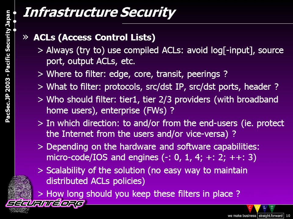 © 2003 Nicolas FISCHBACH PacSec.JP 2003 - Pacific Security Japan 10 Infrastructure Security » ACLs (Access Control Lists) >Always (try to) use compiled ACLs: avoid log[-input], source port, output ACLs, etc.