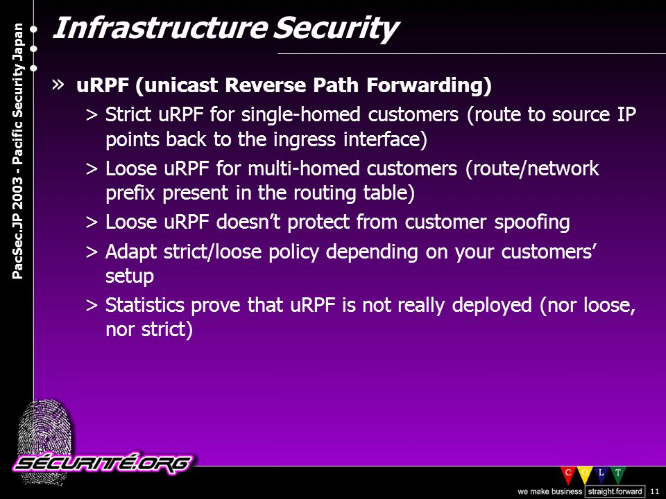 © 2003 Nicolas FISCHBACH PacSec.JP 2003 - Pacific Security Japan 11 Infrastructure Security » uRPF (unicast Reverse Path Forwarding) >Strict uRPF for single-homed customers (route to source IP points back to the ingress interface) >Loose uRPF for multi-homed customers (route/network prefix present in the routing table) >Loose uRPF doesn't protect from customer spoofing >Adapt strict/loose policy depending on your customers' setup >Statistics prove that uRPF is not really deployed (nor loose, nor strict)
